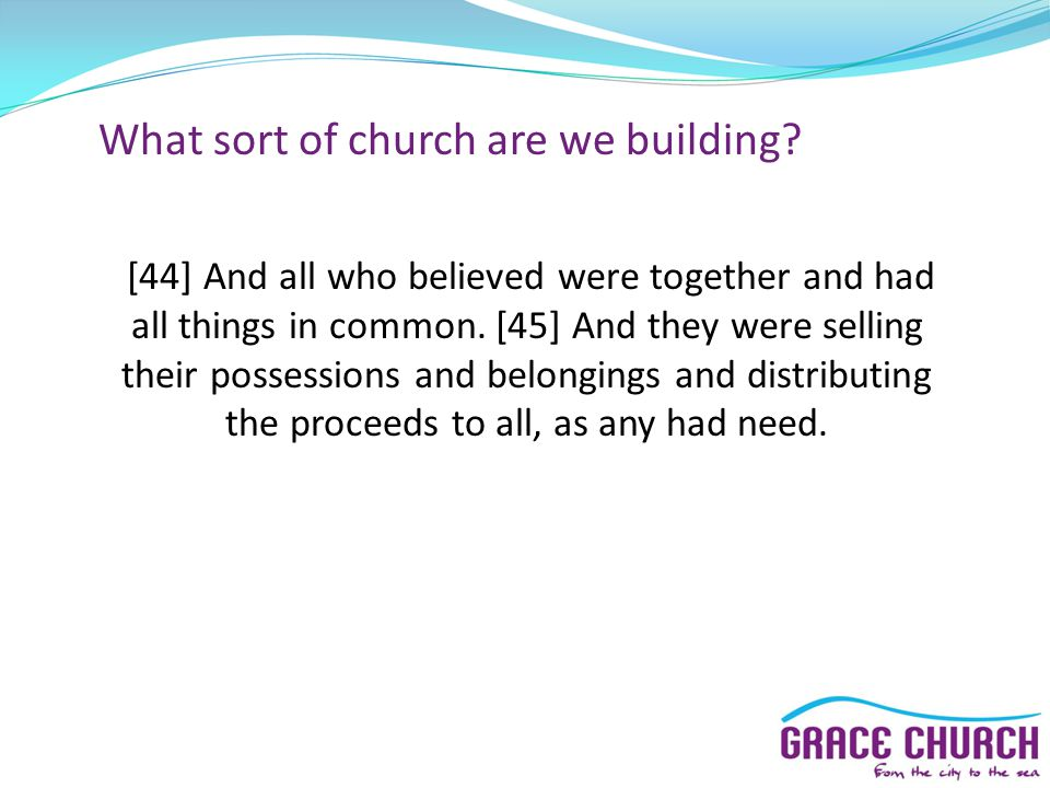 What sort of church are we building? [44] And all who believed were together and had all things in common. [45] And they were selling their possession