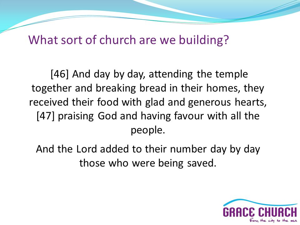 What sort of church are we building? [46] And day by day, attending the temple together and breaking bread in their homes, they received their food wi