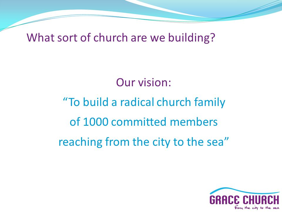"""What sort of church are we building? Our vision: """"To build a radical church family of 1000 committed members reaching from the city to the sea"""""""