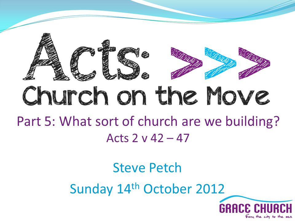 Steve Petch Sunday 14 th October 2012 Part 5: What sort of church are we building Acts 2 v 42 – 47