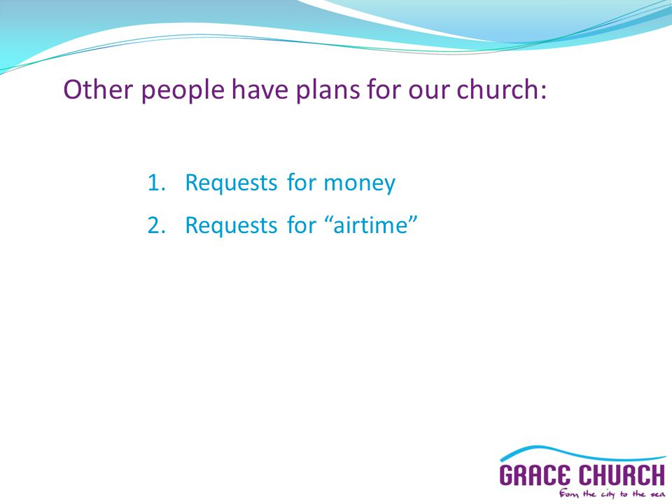 Other people have plans for our church: 1.Requests for money 2.Requests for airtime