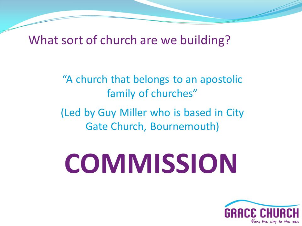 """What sort of church are we building? """"A church that belongs to an apostolic family of churches"""" (Led by Guy Miller who is based in City Gate Church, B"""