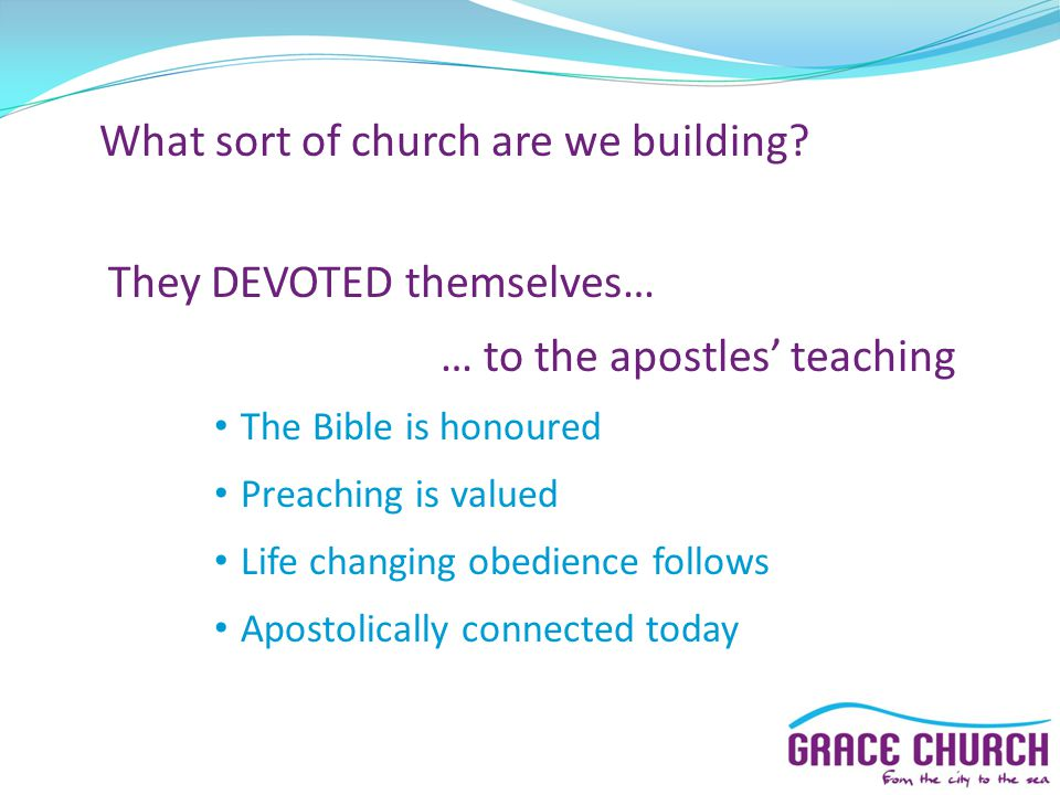 What sort of church are we building? They DEVOTED themselves… … to the apostles' teaching The Bible is honoured Preaching is valued Life changing obed