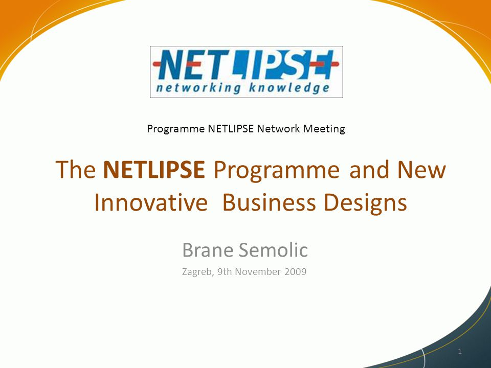 The NETLIPSE Programme and New Innovative Business Designs Brane Semolic Zagreb, 9th November 2009 1 Programme NETLIPSE Network Meeting