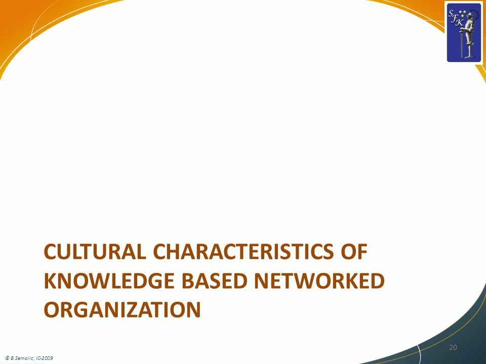 CULTURAL CHARACTERISTICS OF KNOWLEDGE BASED NETWORKED ORGANIZATION © B.Semolic, IC-2009 20