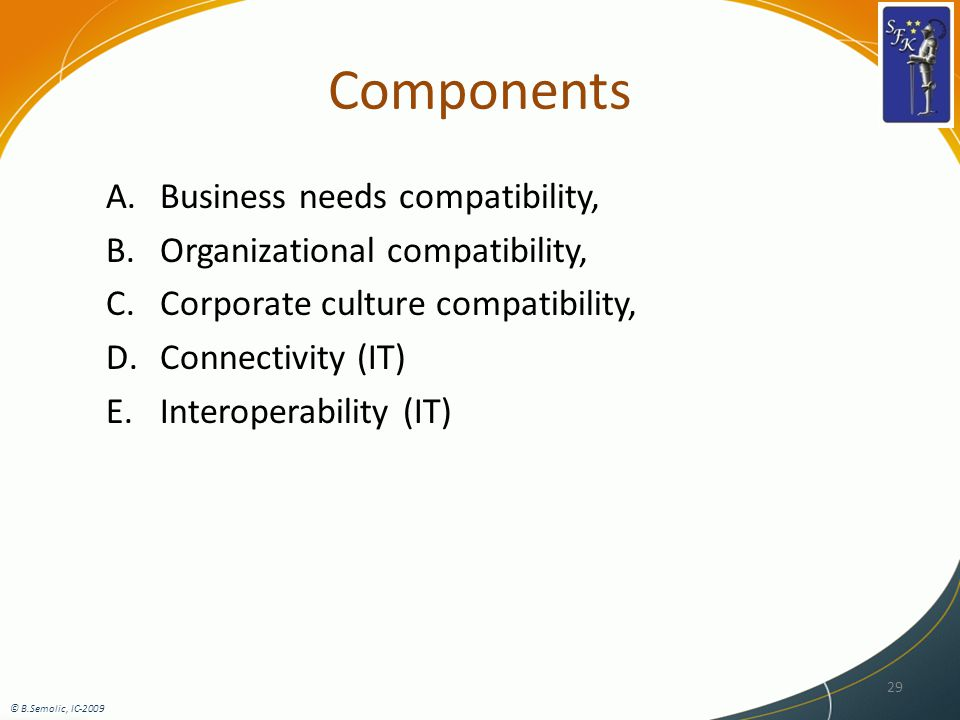 Components A.Business needs compatibility, B.Organizational compatibility, C.Corporate culture compatibility, D.Connectivity (IT) E.Interoperability (IT) 29 © B.Semolic, IC-2009