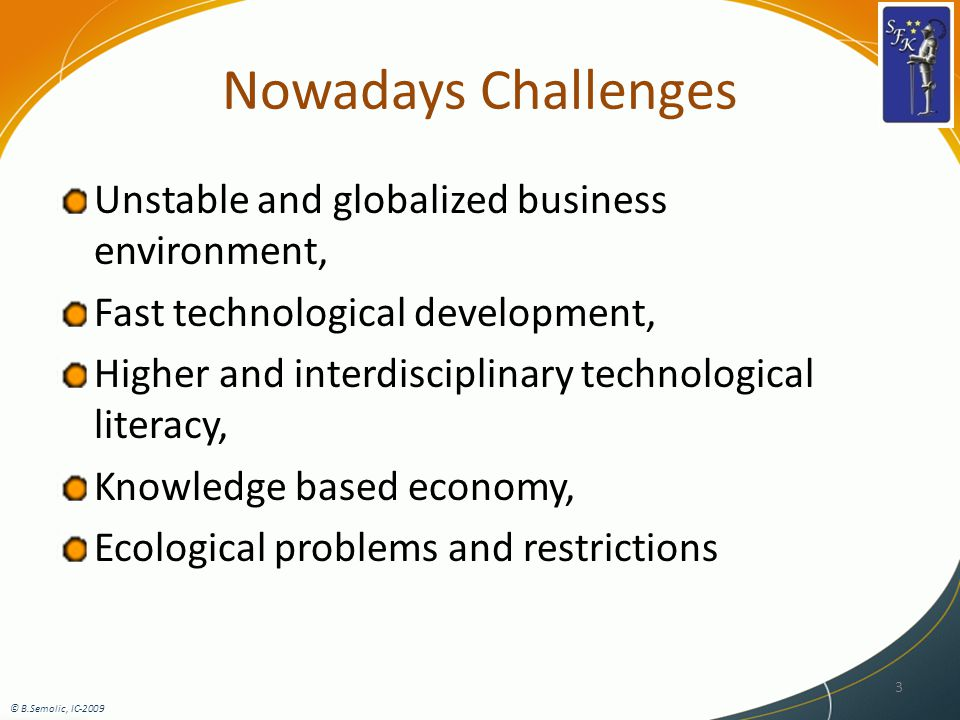 Nowadays Challenges Unstable and globalized business environment, Fast technological development, Higher and interdisciplinary technological literacy, Knowledge based economy, Ecological problems and restrictions 3 © B.Semolic, IC-2009