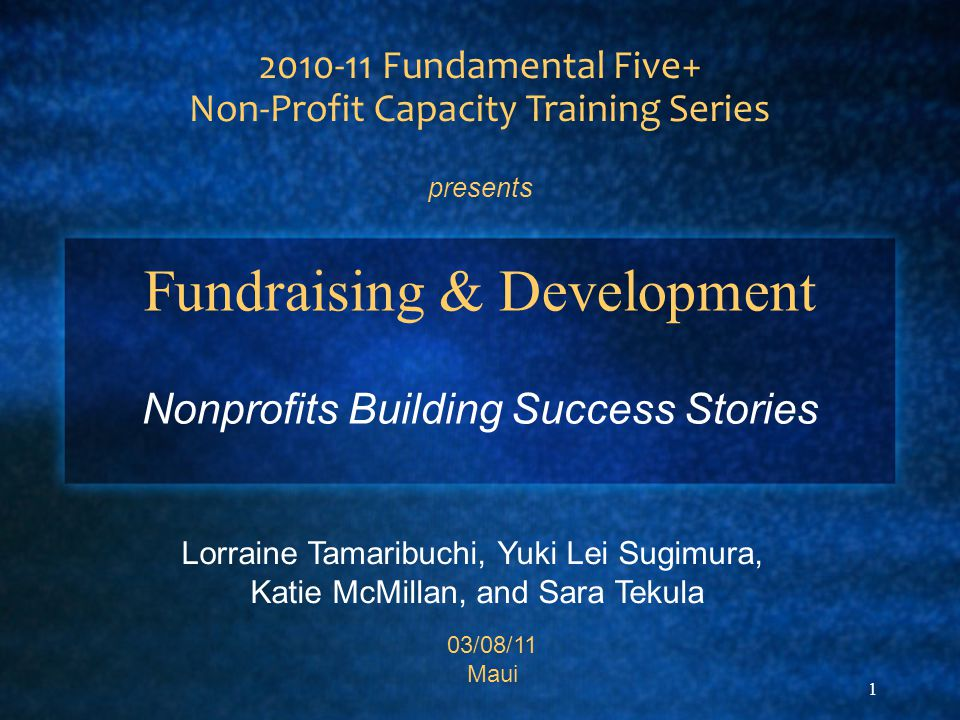 1 Fundraising & Development Nonprofits Building Success Stories 2010-11 Fundamental Five+ Non-Profit Capacity Training Series presents Lorraine Tamaribuchi, Yuki Lei Sugimura, Katie McMillan, and Sara Tekula 03/08/11 Maui