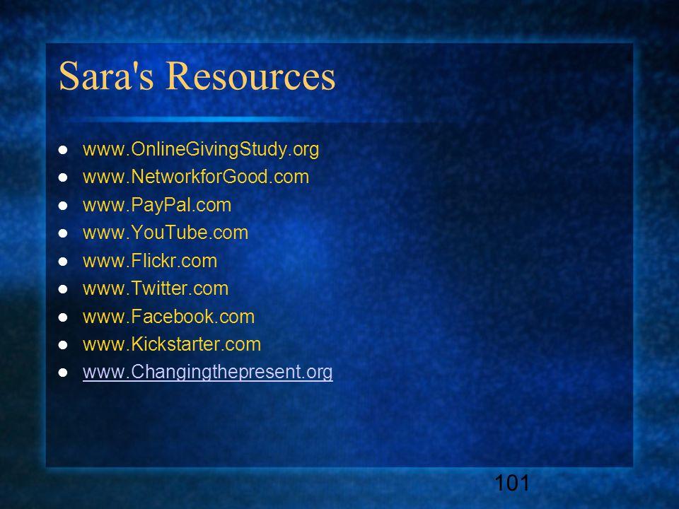 101 Sara s Resources www.OnlineGivingStudy.org www.NetworkforGood.com www.PayPal.com www.YouTube.com www.Flickr.com www.Twitter.com www.Facebook.com www.Kickstarter.com www.Changingthepresent.org