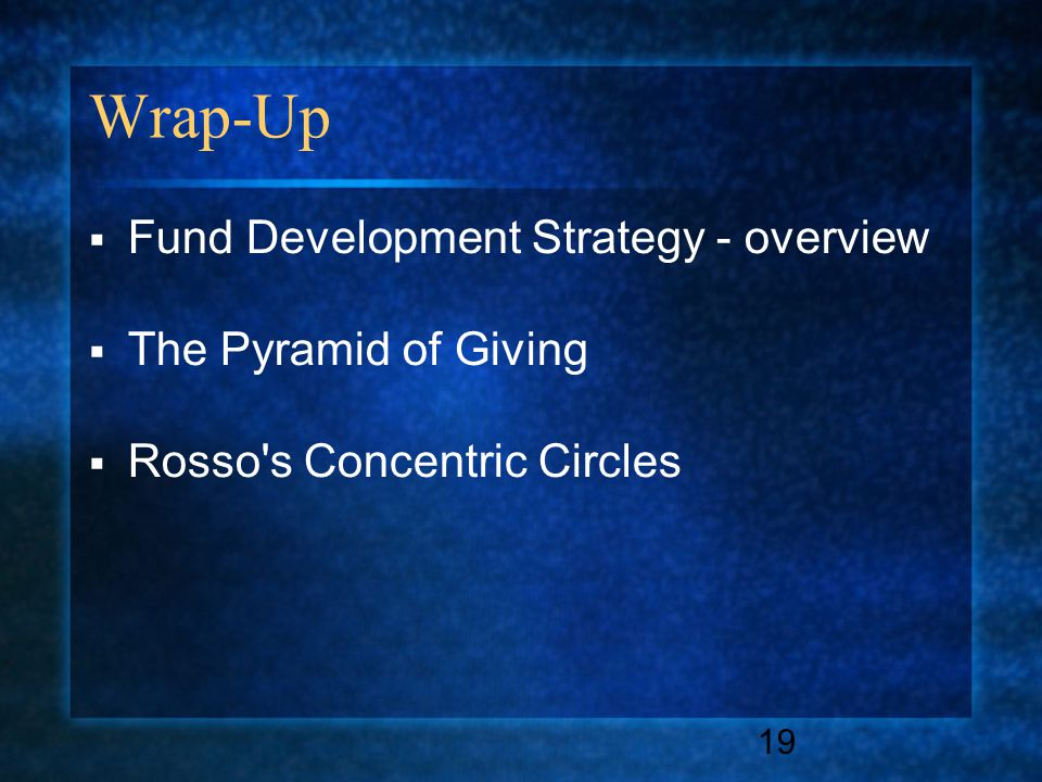 19 Wrap-Up  Fund Development Strategy - overview  The Pyramid of Giving  Rosso s Concentric Circles