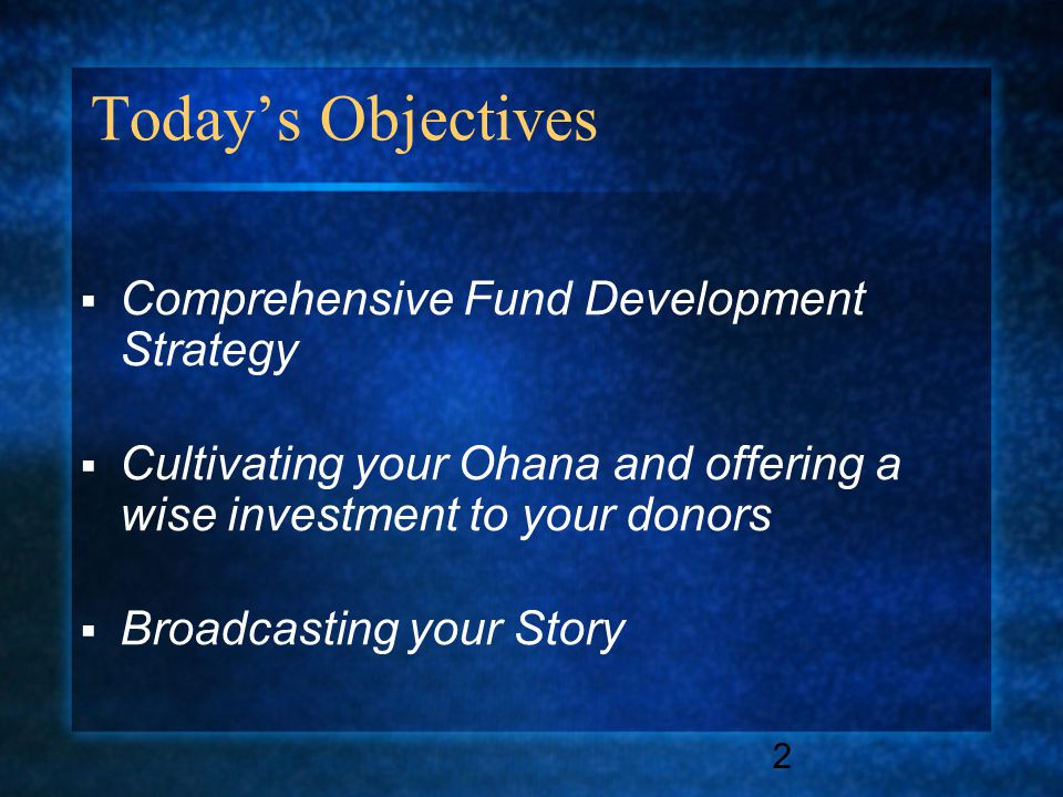 2 Today's Objectives  Comprehensive Fund Development Strategy  Cultivating your Ohana and offering a wise investment to your donors  Broadcasting your Story