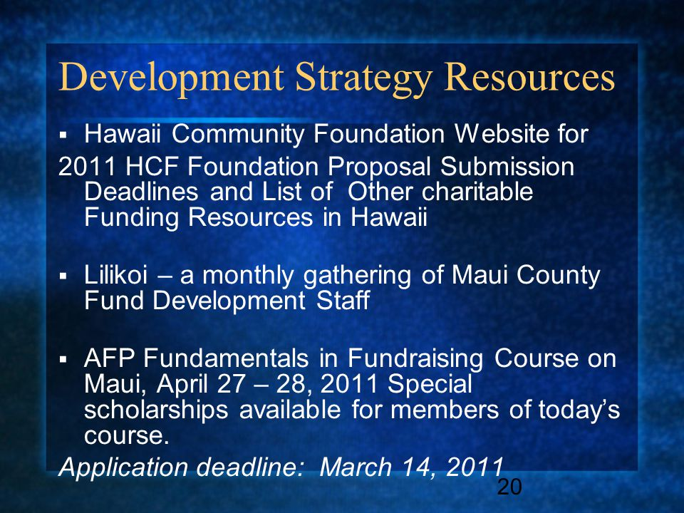 20 Development Strategy Resources  Hawaii Community Foundation Website for 2011 HCF Foundation Proposal Submission Deadlines and List of Other charitable Funding Resources in Hawaii  Lilikoi – a monthly gathering of Maui County Fund Development Staff  AFP Fundamentals in Fundraising Course on Maui, April 27 – 28, 2011 Special scholarships available for members of today's course.