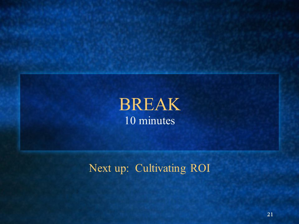 21 BREAK 10 minutes Next up: Cultivating ROI