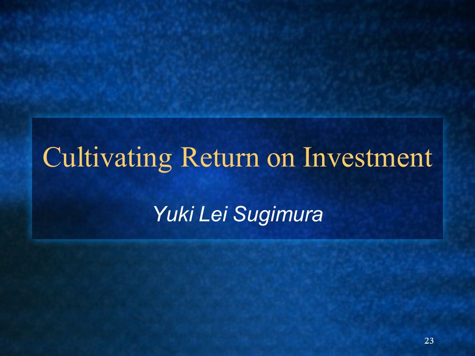 23 Cultivating Return on Investment Yuki Lei Sugimura
