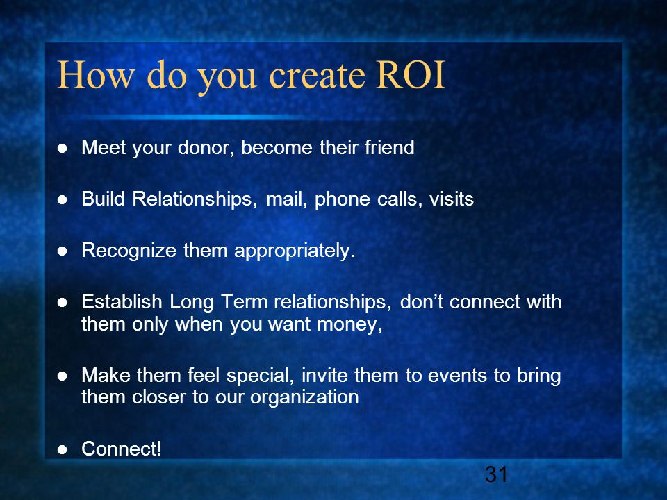 31 How do you create ROI Meet your donor, become their friend Build Relationships, mail, phone calls, visits Recognize them appropriately.