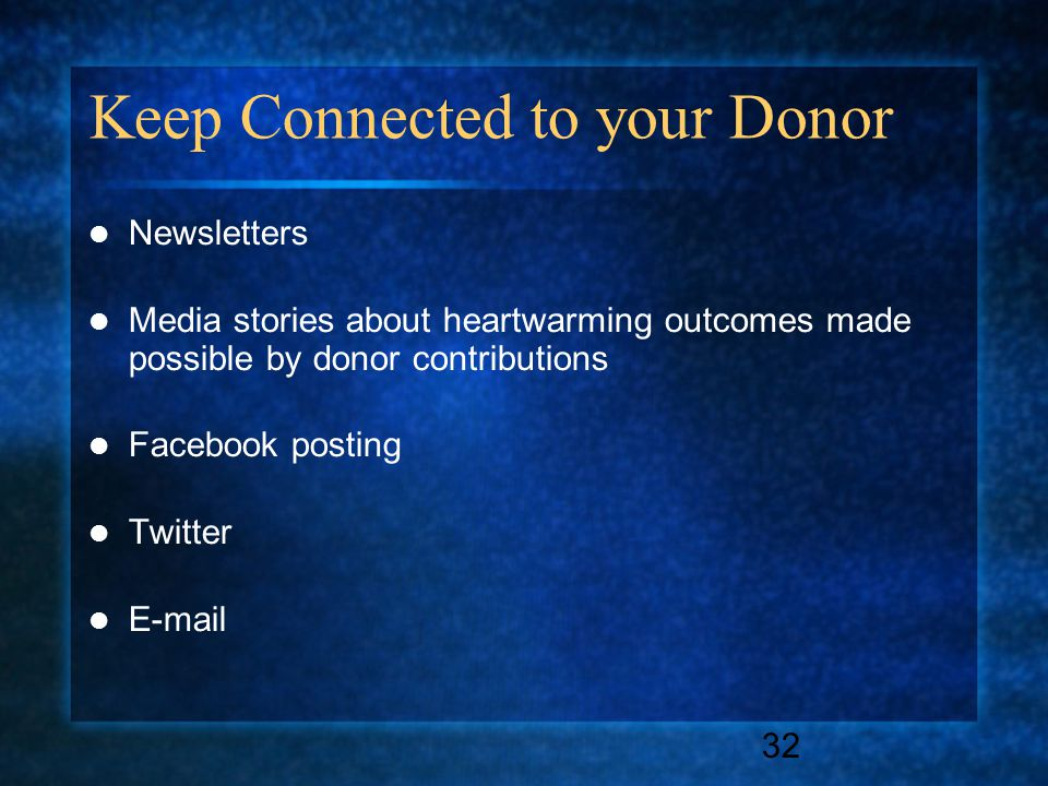 32 Keep Connected to your Donor Newsletters Media stories about heartwarming outcomes made possible by donor contributions Facebook posting Twitter E-mail