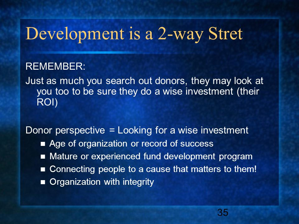 35 Development is a 2-way Stret REMEMBER: Just as much you search out donors, they may look at you too to be sure they do a wise investment (their ROI) Donor perspective = Looking for a wise investment Age of organization or record of success Mature or experienced fund development program Connecting people to a cause that matters to them.
