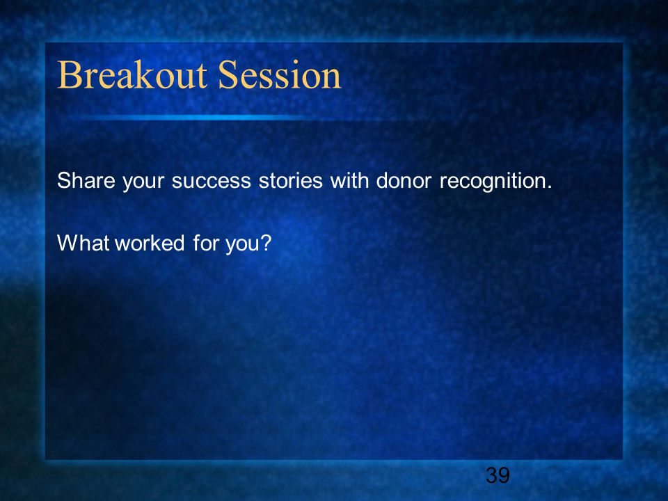39 Breakout Session Share your success stories with donor recognition. What worked for you