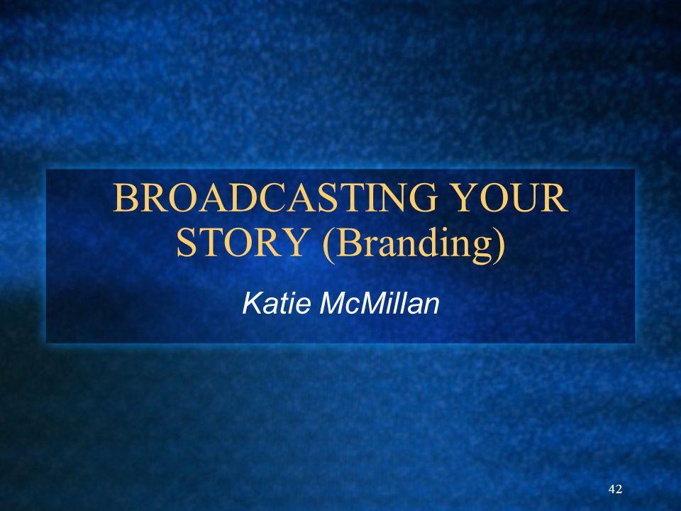 42 BROADCASTING YOUR STORY (Branding) Katie McMillan