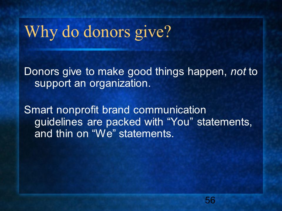 56 Why do donors give. Donors give to make good things happen, not to support an organization.