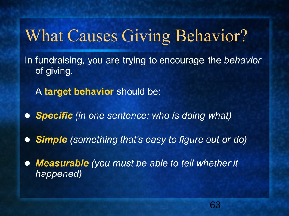 63 What Causes Giving Behavior. In fundraising, you are trying to encourage the behavior of giving.