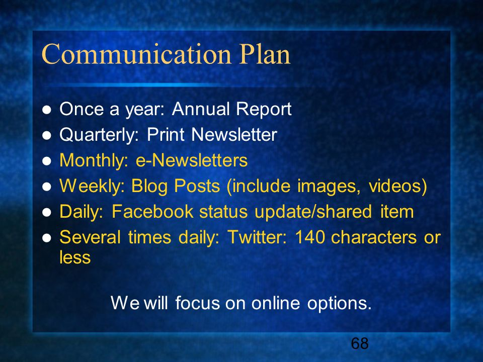 68 Communication Plan Once a year: Annual Report Quarterly: Print Newsletter Monthly: e-Newsletters Weekly: Blog Posts (include images, videos) Daily: Facebook status update/shared item Several times daily: Twitter: 140 characters or less We will focus on online options.