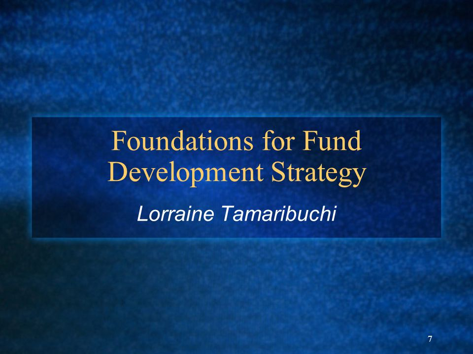 7 Foundations for Fund Development Strategy Lorraine Tamaribuchi