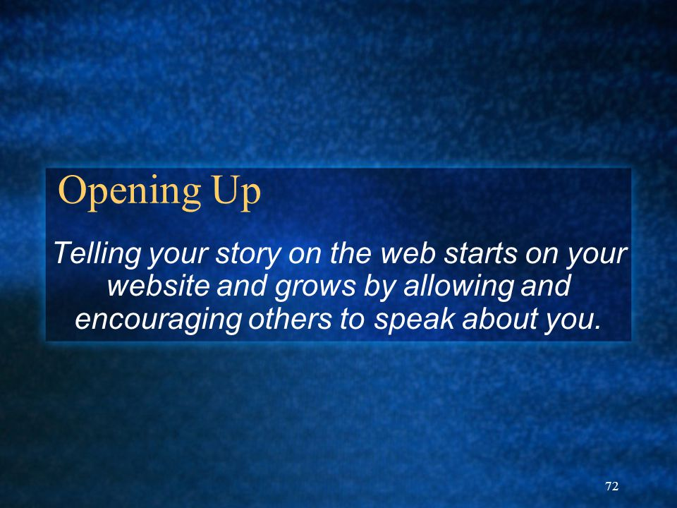 72 Opening Up Telling your story on the web starts on your website and grows by allowing and encouraging others to speak about you.
