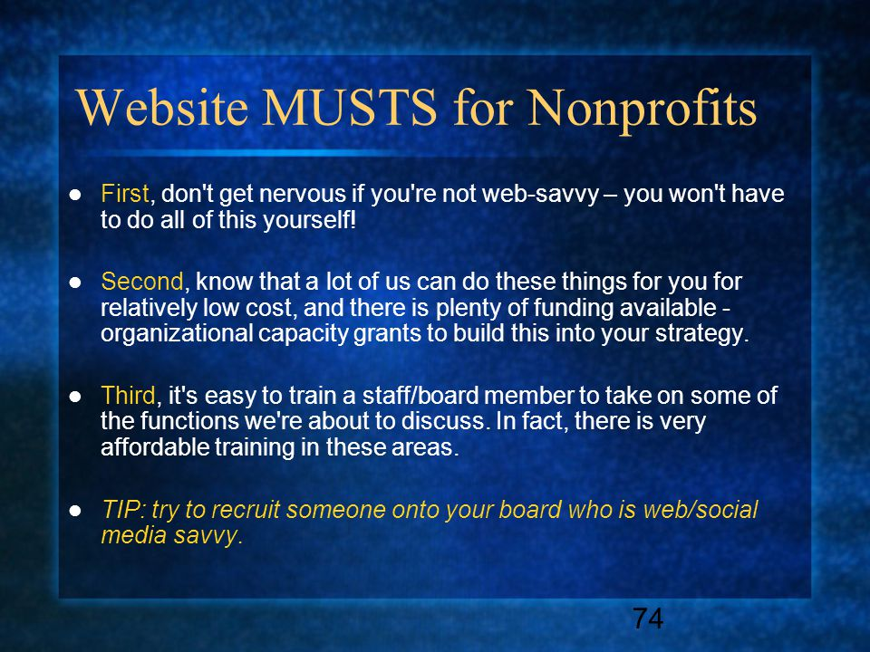 74 Website MUSTS for Nonprofits First, don t get nervous if you re not web-savvy – you won t have to do all of this yourself.