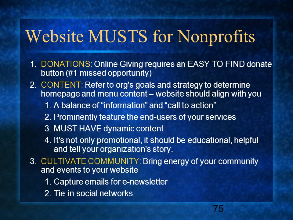 75 Website MUSTS for Nonprofits 1.DONATIONS: Online Giving requires an EASY TO FIND donate button (#1 missed opportunity) 2.CONTENT: Refer to org s goals and strategy to determine homepage and menu content – website should align with you 1.A balance of information and call to action 2.Prominently feature the end-users of your services 3.MUST HAVE dynamic content 4.It s not only promotional, it should be educational, helpful and tell your organization s story.