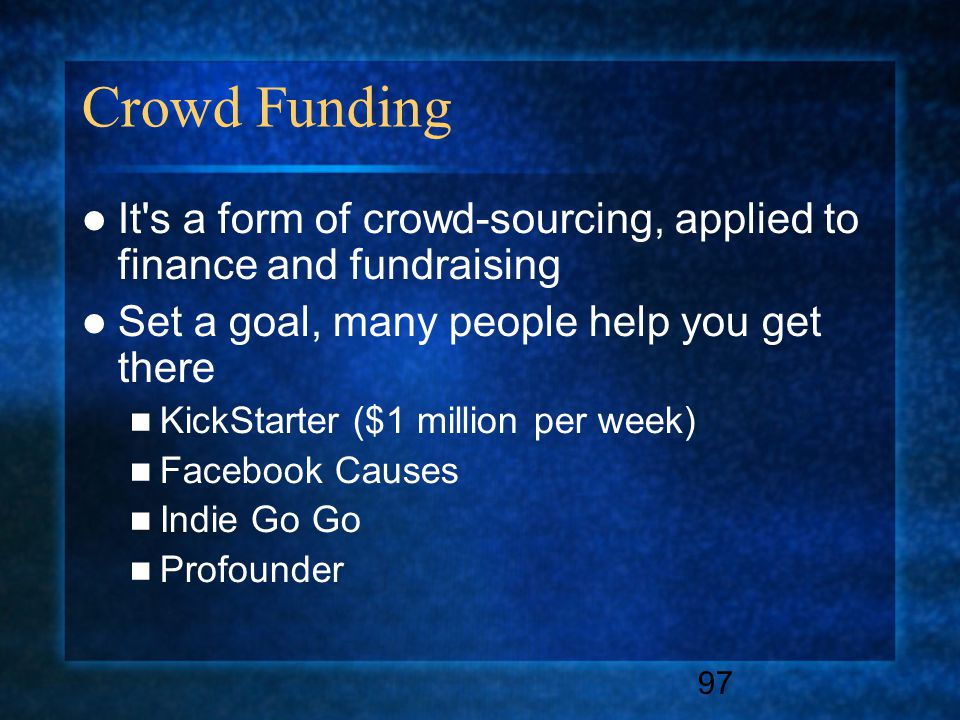 97 Crowd Funding It s a form of crowd-sourcing, applied to finance and fundraising Set a goal, many people help you get there KickStarter ($1 million per week) Facebook Causes Indie Go Go Profounder