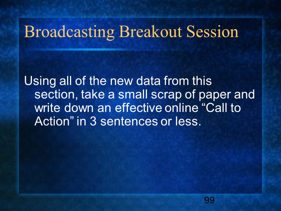 99 Broadcasting Breakout Session Using all of the new data from this section, take a small scrap of paper and write down an effective online Call to Action in 3 sentences or less.