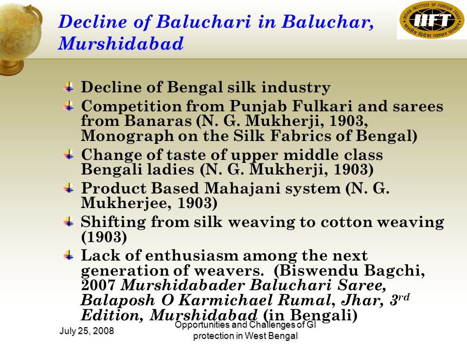 Opportunities and Challenges of GI protection in West Bengal July 25, 2008 Decline of Baluchari in Baluchar, Murshidabad Decline of Bengal silk industry Competition from Punjab Fulkari and sarees from Banaras (N.