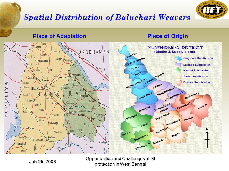 Opportunities and Challenges of GI protection in West Bengal July 25, 2008 Spatial Distribution of Baluchari Weavers Place of AdaptationPlace of Origin