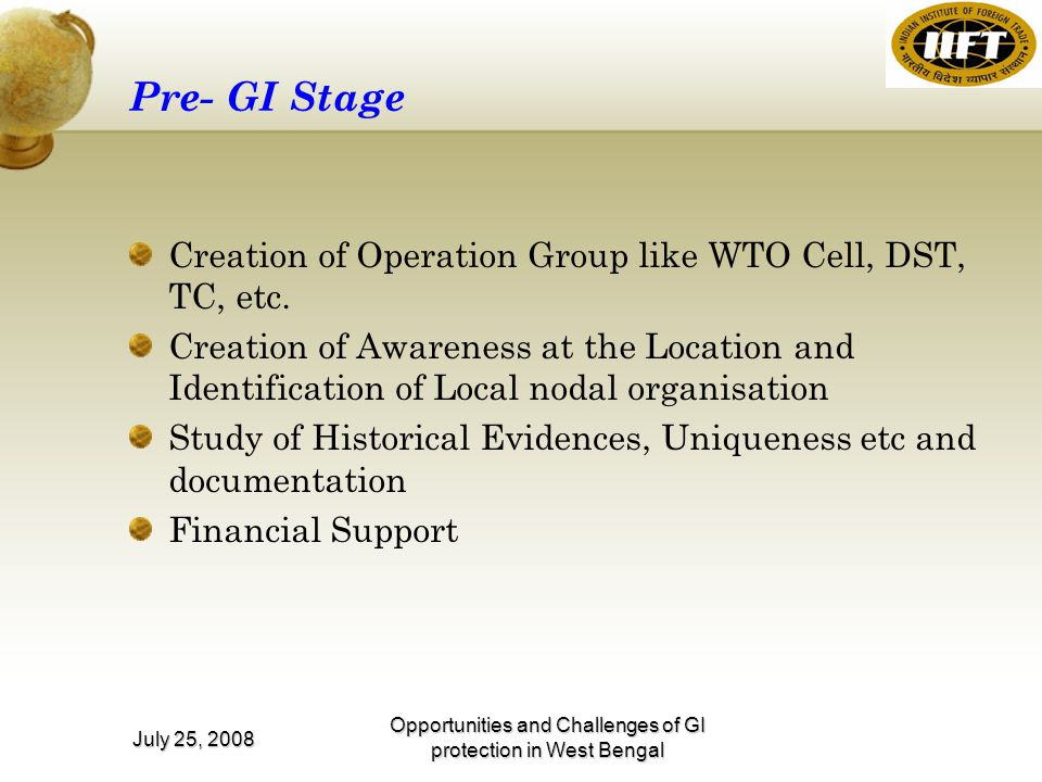 Opportunities and Challenges of GI protection in West Bengal July 25, 2008 Pre- GI Stage Creation of Operation Group like WTO Cell, DST, TC, etc.