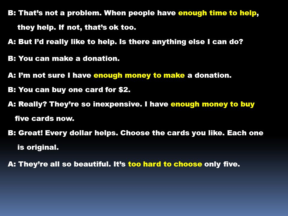 B: That's not a problem. When people have enough time to help, they help. If not, that's ok too. A: But I'd really like to help. Is there anything els