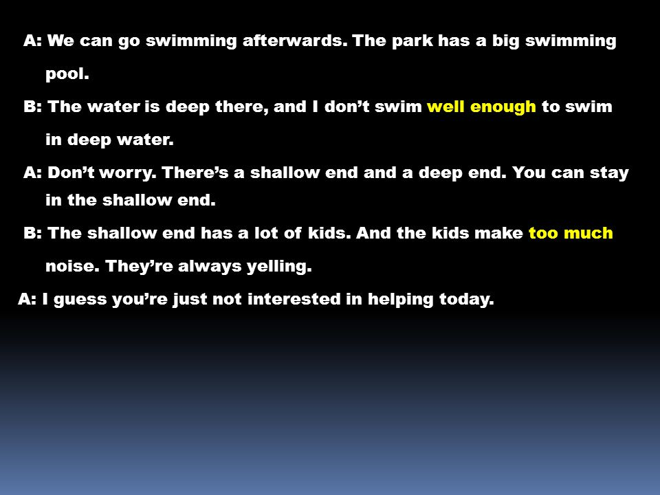 A: We can go swimming afterwards. The park has a big swimming pool. B: The water is deep there, and I don't swim well enough to swim in deep water. A: