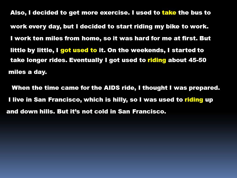 Also, I decided to get more exercise. I used to take the bus to work every day, but I decided to start riding my bike to work. I work ten miles from h