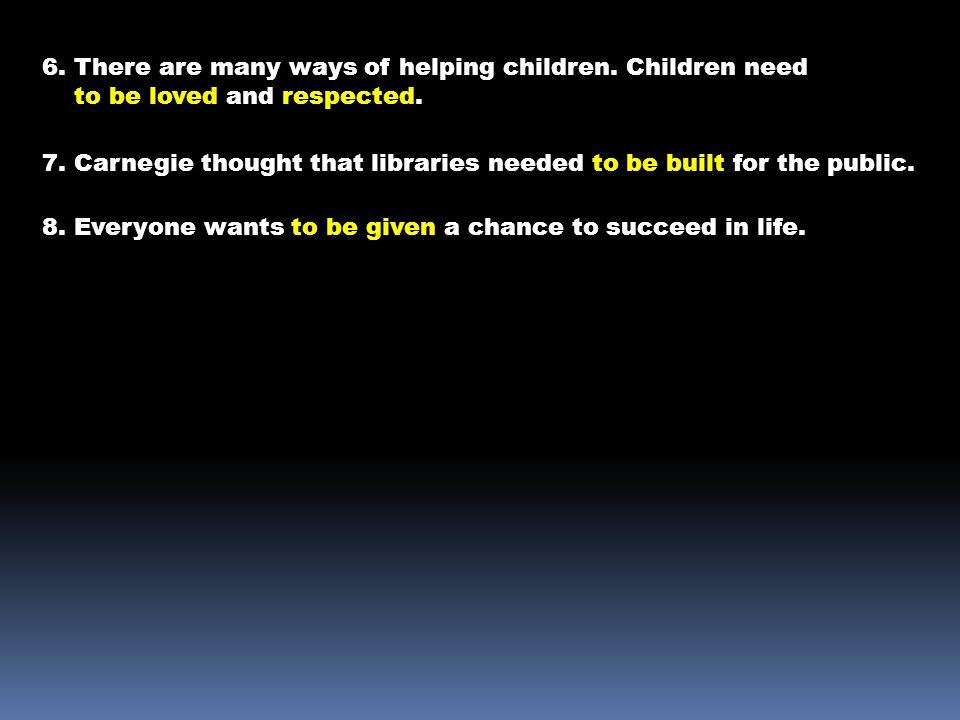 6. There are many ways of helping children. Children need to be loved and respected. 7. Carnegie thought that libraries needed to be built for the pub