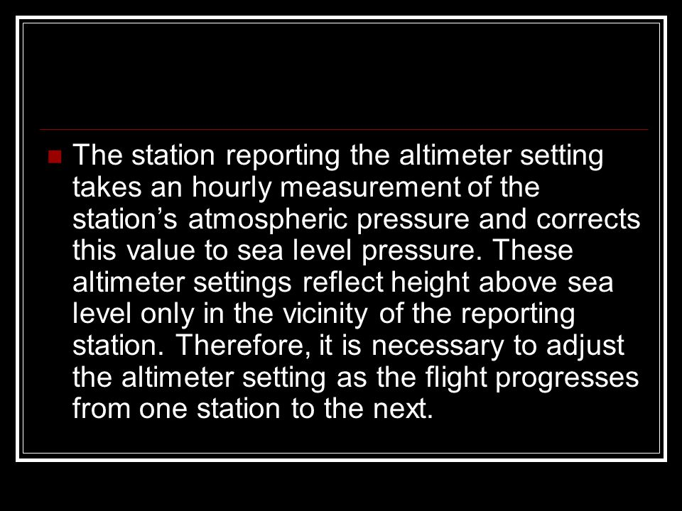 The station reporting the altimeter setting takes an hourly measurement of the station's atmospheric pressure and corrects this value to sea level pre