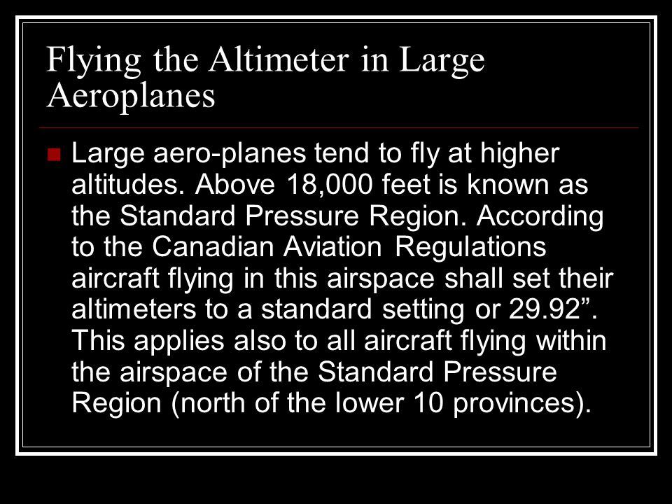 Flying the Altimeter in Large Aeroplanes Large aero-planes tend to fly at higher altitudes. Above 18,000 feet is known as the Standard Pressure Region