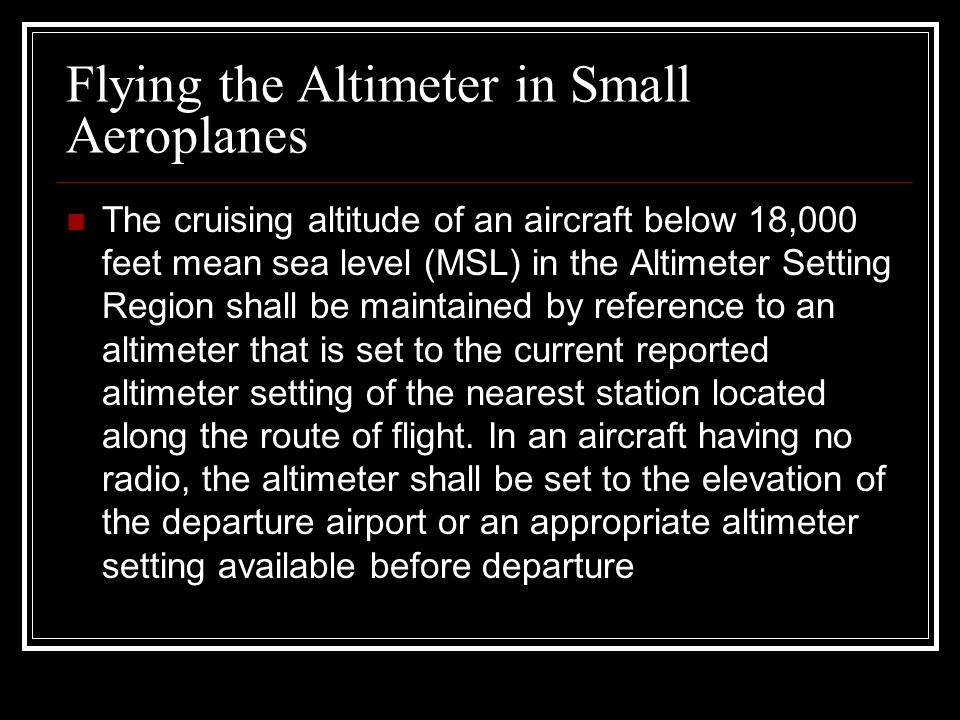 Flying the Altimeter in Small Aeroplanes The cruising altitude of an aircraft below 18,000 feet mean sea level (MSL) in the Altimeter Setting Region s