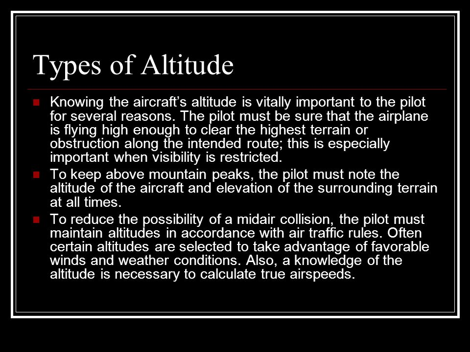 Types of Altitude Knowing the aircraft's altitude is vitally important to the pilot for several reasons. The pilot must be sure that the airplane is f