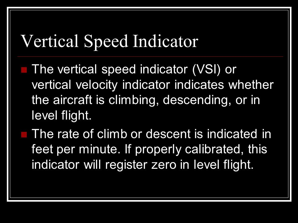 Vertical Speed Indicator The vertical speed indicator (VSI) or vertical velocity indicator indicates whether the aircraft is climbing, descending, or