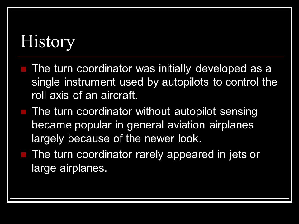 History The turn coordinator was initially developed as a single instrument used by autopilots to control the roll axis of an aircraft. The turn coord