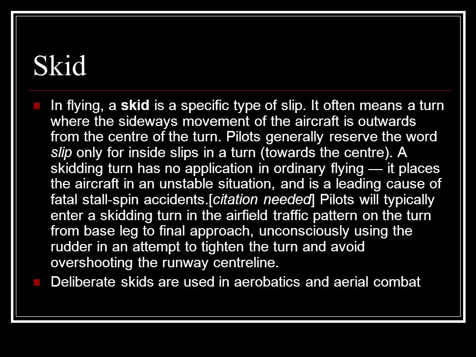 Skid In flying, a skid is a specific type of slip. It often means a turn where the sideways movement of the aircraft is outwards from the centre of th