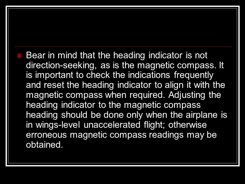 Bear in mind that the heading indicator is not direction-seeking, as is the magnetic compass. It is important to check the indications frequently and