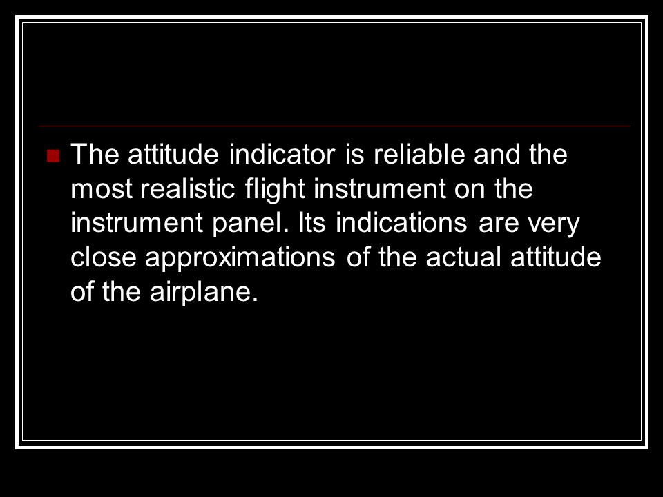 The attitude indicator is reliable and the most realistic flight instrument on the instrument panel. Its indications are very close approximations of