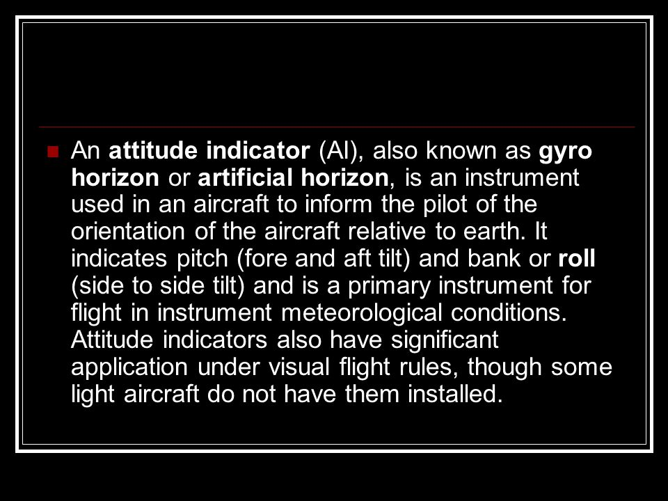 An attitude indicator (AI), also known as gyro horizon or artificial horizon, is an instrument used in an aircraft to inform the pilot of the orientat
