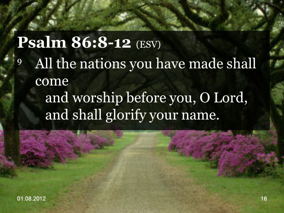 01.08.201216 Psalm 86:8-12 (ESV) 9 All the nations you have made shall come and worship before you, O Lord, and shall glorify your name.